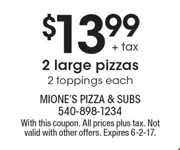 $13.99 + tax 2 large pizzas, 2 toppings each. With this coupon. All prices plus tax. Not valid with other offers. Expires 6-2-17.