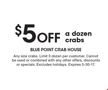 $5 off a dozen crabs. Any size crabs. Limit 3 dozen per customer. Cannot be used or combined with any other offers, discounts or specials. Excludes holidays. Expires 5-30-17.