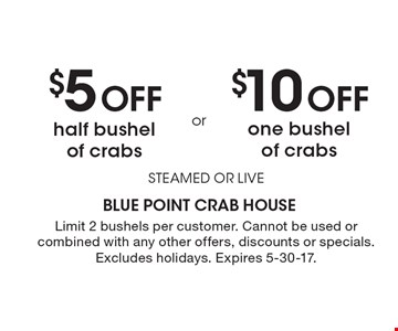 $5 off half bushel of crabs OR $10 off one bushel of crabs. Steamed or live. Limit 2 bushels per customer. Cannot be used or combined with any other offers, discounts or specials. Excludes holidays. Expires 5-30-17.