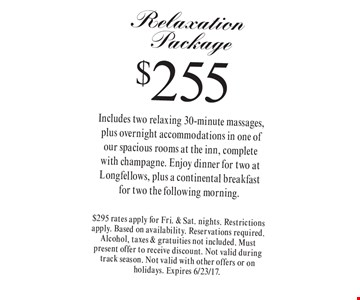 $255 Relaxation Package Includes two relaxing 30-minute massages, plus overnight accommodations in one of  our spacious rooms at the inn, complete  with champagne. Enjoy dinner for two at Longfellows, plus a continental breakfast  for two the following morning.. $295 rates apply for Fri. & Sat. nights. Restrictions apply. Based on availability. Reservations required. Alcohol, taxes & gratuities not included. Must present offer to receive discount. Not valid during track season. Not valid with other offers or on holidays. Expires 6/23/17.