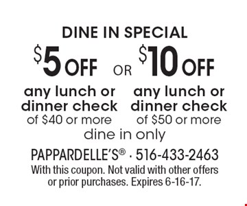 DINE IN SPECIAL. $5 Off any lunch or dinner check of $40 or more. Dine in only OR $10 Off any lunch or dinner check of $50 or more. Dine in only. With this coupon. Not valid with other offers or prior purchases. Expires 6-16-17.