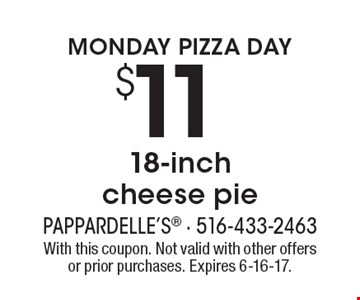 MONDAY PIZZA DAY. $11 18-inch cheese pie. With this coupon. Not valid with other offers or prior purchases. Expires 6-16-17.