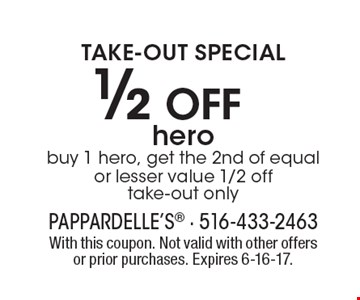 TAKE-OUT SPECIAL. 1/2 Off hero. Buy 1 hero, get the 2nd of equal or lesser value 1/2 off. Take-out only. With this coupon. Not valid with other offers or prior purchases. Expires 6-16-17.