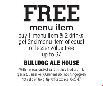 Free menu item, buy 1 menu item & 2 drinks, get 2nd menu item of equal or lesser value free up to $7. With this coupon. Not valid on daily food or drink specials. Dine in only. One time use, no change given. Not valid on tax or tip. Offer expires 10-27-17.