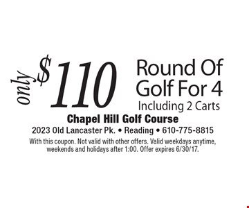 $110 Round Of Golf For 4 Including 2 Carts. With this coupon. Not valid with other offers. Valid weekdays anytime, weekends and holidays after 1:00. Offer expires 6/30/17.
