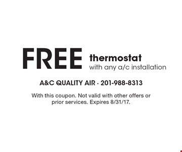 Free thermostat with any a/c installation. With this coupon. Not valid with other offers or prior services. Expires 8/31/17.