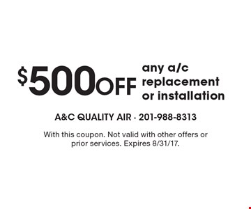 $500 off any a/c replacement or installation. With this coupon. Not valid with other offers or prior services. Expires 8/31/17.