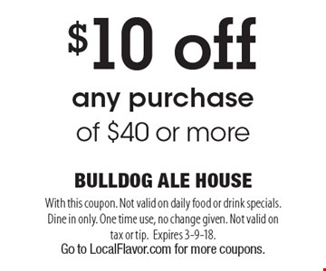 $10 off any purchase of $40 or more. With this coupon. Not valid on daily food or drink specials. Dine in only. One time use, no change given. Not valid on tax or tip.Expires 3-9-18. Go to LocalFlavor.com for more coupons.