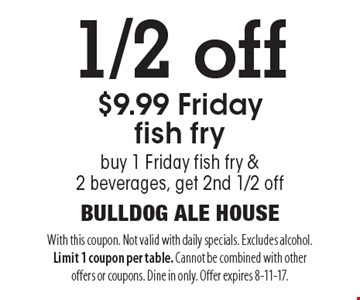 1/2 off $9.99 Friday fish fry. Buy 1 Friday fish fry & 2 beverages, get 2nd 1/2 off. With this coupon. Not valid with daily specials. Excludes alcohol. Limit 1 coupon per table. Cannot be combined with other offers or coupons. Dine in only. Offer expires 8-11-17.