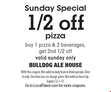 Sunday Special. 1/2 off pizza buy 1 pizza & 2 beverages, get 2nd 1/2 off. Valid Sunday only. With this coupon. Not valid on daily food or drink specials. Dine in only. One time use, no change given. Not valid on tax or tip. Expires 12-1-17. Go to LocalFlavor.com for more coupons.