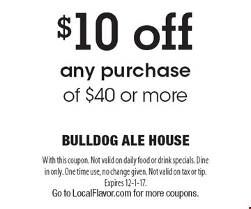 $10 off any purchase of $40 or more. With this coupon. Not valid on daily food or drink specials. Dine in only. One time use, no change given. Not valid on tax or tip. Expires 12-1-17. Go to LocalFlavor.com for more coupons.