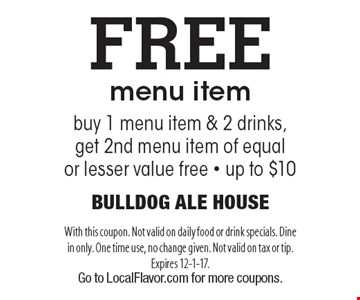 Free menu item. Buy 1 menu item & 2 drinks, get 2nd menu item of equal or lesser value free - up to $10. With this coupon. Not valid on daily food or drink specials. Dine in only. One time use, no change given. Not valid on tax or tip. Expires 12-1-17. Go to LocalFlavor.com for more coupons.