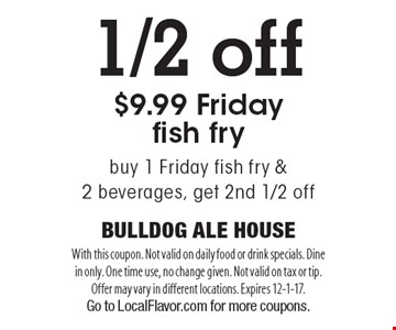 1/2 off $9.99 Friday fish fry. Buy 1 Friday fish fry & 2 beverages, get 2nd 1/2 off. With this coupon. Not valid on daily food or drink specials. Dine in only. One time use, no change given. Not valid on tax or tip. Offer may vary in different locations. Expires 12-1-17. Go to LocalFlavor.com for more coupons.