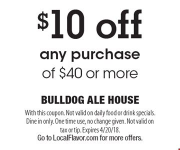 $10 off any purchase of $40 or more. With this coupon. Not valid on daily food or drink specials. Dine in only. One time use, no change given. Not valid on tax or tip. Expires 4/20/18. Go to LocalFlavor.com for more offers.