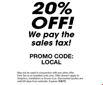 20% off! We pay the sales tax! Promo code: LOCAL. May not be used in conjunction with any other offer. Free Tax is on installed units only. Offer doesn't apply to Graphics, installation or Econo-Lux. Discounted quotes are valid 60 days from estimate. Expires: 6/9/17.