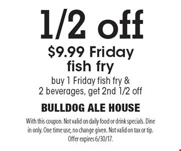 1/2 off $9.99 Friday fish fry. Buy 1 Friday fish fry & 2 beverages, get 2nd 1/2 off. With this coupon. Not valid on daily food or drink specials. Dine in only. One time use, no change given. Not valid on tax or tip. Offer expires 6/30/17.