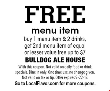 FREE menu item. Buy 1 menu item & 2 drinks, get 2nd menu item of equal or lesser value free up to $7. With this coupon. Not valid on daily food or drink specials. Dine in only. One time use, no change given. Not valid on tax or tip. Offer expires 9-22-17. Go to LocalFlavor.com for more coupons.