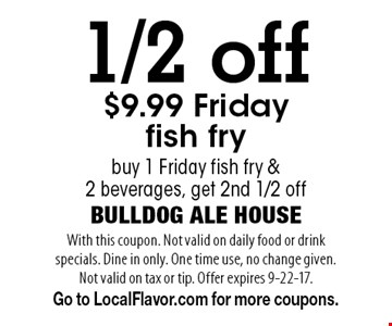 1/2 off $9.99 Friday fish fry. Buy 1 Friday fish fry & 2 beverages, get 2nd 1/2 off. With this coupon. Not valid on daily food or drink specials. Dine in only. One time use, no change given. Not valid on tax or tip. Offer expires 9-22-17. Go to LocalFlavor.com for more coupons.