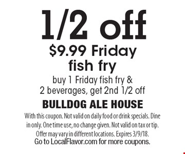 1/2 off $9.99 Friday fish fry. Buy 1 Friday fish fry & 2 beverages, get 2nd 1/2 off. With this coupon. Not valid on daily food or drink specials. Dine in only. One time use, no change given. Not valid on tax or tip. Offer may vary in different locations. Expires 3/9/18. Go to LocalFlavor.com for more coupons.