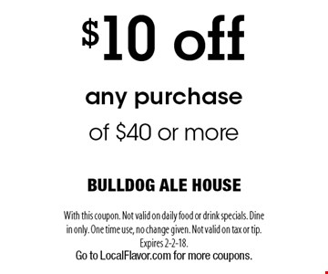 $10 off any purchase of $40 or more. With this coupon. Not valid on daily food or drink specials. Dine in only. One time use, no change given. Not valid on tax or tip. Expires 2-2-18. Go to LocalFlavor.com for more coupons.
