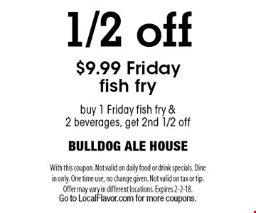 1/2 off $9.99 Friday fish fry. Buy 1 Friday fish fry & 2 beverages, get 2nd 1/2 off. With this coupon. Not valid on daily food or drink specials. Dine in only. One time use, no change given. Not valid on tax or tip. Offer may vary in different locations. Expires 2-2-18. Go to LocalFlavor.com for more coupons.