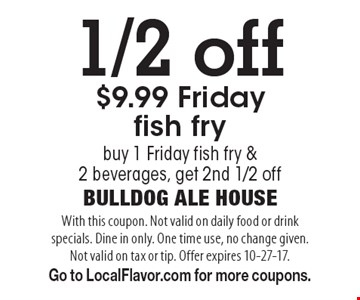 1/2 off $9.99 Friday fish fry buy 1 Friday fish fry & 2 beverages, get 2nd 1/2 off. With this coupon. Not valid on daily food or drink specials. Dine in only. One time use, no change given. Not valid on tax or tip. Offer expires 10-27-17. Go to LocalFlavor.com for more coupons.