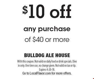 $10 off any purchase of $40 or more. With this coupon. Not valid on daily food or drink specials. Dine in only. One time use, no change given. Not valid on tax or tip. Expires 4-20-18. Go to LocalFlavor.com for more offers.