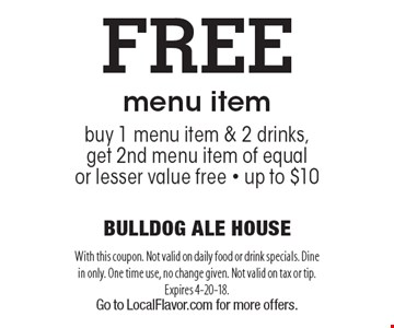FREE menu item buy 1 menu item & 2 drinks, get 2nd menu item of equal or lesser value free - up to $10. With this coupon. Not valid on daily food or drink specials. Dine in only. One time use, no change given. Not valid on tax or tip. Expires 4-20-18. Go to LocalFlavor.com for more offers.