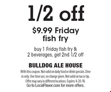 1/2 off $9.99 Friday fish fry buy 1 Friday fish fry & 2 beverages, get 2nd 1/2 off. With this coupon. Not valid on daily food or drink specials. Dine in only. One time use, no change given. Not valid on tax or tip. Offer may vary in different locations. Expires 4-20-18. Go to LocalFlavor.com for more offers.