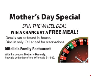 Mother's Day Special Spin the wheel deal. Win a chance at a free meal! Details can be found in-house. Dine in only. Call ahead for reservations. With this coupon. Mother's Day only. Not valid with other offers. Offer valid 5-14-17.