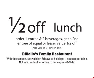 1/2 off lunch order 1 entree & 2 beverages, get a 2ndentree of equal or lesser value 1/2 off max value $5 - dine in only. With this coupon. Not valid on Fridays or holidays. 1 coupon per table. Not valid with other offers. Offer expires 6-9-17.