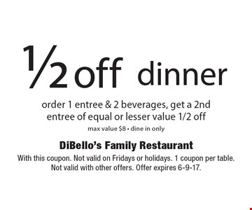 1/2 off dinner order 1 entree & 2 beverages, get a 2ndentree of equal or lesser value 1/2 off max value $8 - dine in only. With this coupon. Not valid on Fridays or holidays. 1 coupon per table. Not valid with other offers. Offer expires 6-9-17.