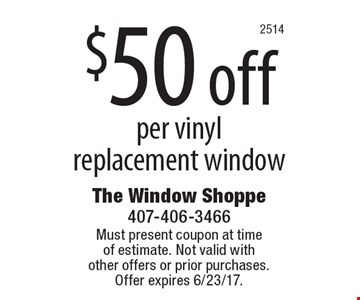 $50 off per vinyl replacement window. Must present coupon at timeof estimate. Not valid withother offers or prior purchases.Offer expires 6/23/17.