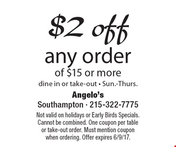 $2 off any order of $15 or more, dine in or take-out - Sun.-Thurs.. Not valid on holidays or Early Birds Specials. Cannot be combined. One coupon per table or take-out order. Must mention coupon when ordering. Offer expires 6/9/17.