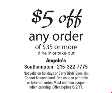 $5 off any order of $35 or more, dine in or take-out. Not valid on holidays or Early Birds Specials. Cannot be combined. One coupon per table or take-out order. Must mention coupon when ordering. Offer expires 6/9/17.
