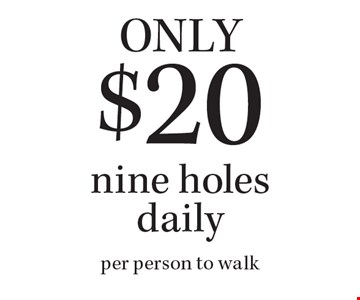 Only $20 nine holes daily. Per person to walk