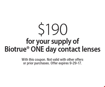 $190 for your supply of Biotrue ONE day contact lenses. With this coupon. Not valid with other offers or prior purchases. Offer expires 9-29-17.