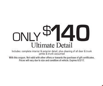 Only $140 Ultimate Detail. Includes: complete interior & exterior detail, plus cleaning of all door & trunk jambs & trunk vacuumed. With this coupon. Not valid with other offers or towards the purchase of gift certificates. Prices will vary due to size and condition of vehicle. Expires 6/2/17.