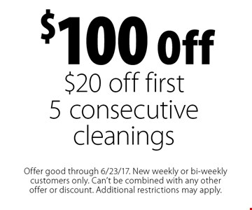 $100 off ($20 off first 5 consecutive cleanings). Offer good through 6/23/17. New weekly or bi-weekly customers only. Can't be combined with any other offer or discount. Additional restrictions may apply.