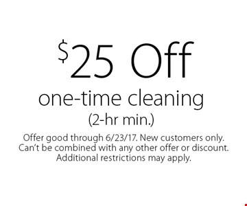 $25 off one-time cleaning (2-hr min.). Offer good through 6/23/17. New customers only. Can't be combined with any other offer or discount. Additional restrictions may apply.