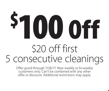 $100 off $20 off first 5 consecutive cleanings. Offer good through 7/28/17. New weekly or bi-weekly customers only. Can't be combined with any other offer or discount. Additional restrictions may apply.