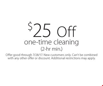 $25 off one-time cleaning (2-hr min.). Offer good through 7/28/17. New customers only. Can't be combined with any other offer or discount. Additional restrictions may apply.