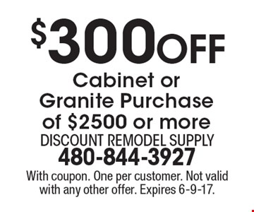 $300 Off Cabinet or Granite Purchase of $2500 or more. With coupon. One per customer. Not valid with any other offer. Expires 6-9-17.