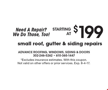 Need A Repair? We Do Those, Too! Starting at $199 small roof, gutter & siding repairs. *Excludes insurance estimates. With this coupon. Not valid on other offers or prior services. Exp. 8-4-17.