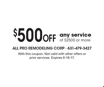 $500 OFF any service of $2500 or more. With this coupon. Not valid with other offers or prior services. Expires 6-16-17.