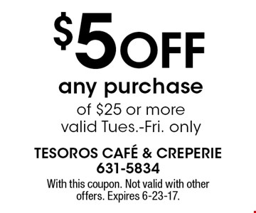 $5 off any purchase of $25 or more, valid Tues.-Fri. only. With this coupon. Not valid with other offers. Expires 6-23-17.