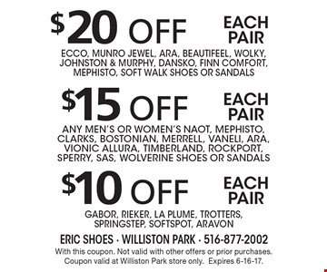 $10 off each pair Gabor, Rieker, La Plume, Trotters,SpringStep, Softspot, Aravon. $15 off each pair any men's or women's Naot, Mephisto, Clarks, Bostonian, Merrell, Vaneli, Ara, Vionic Allura, Timberland, Rockport, Sperry, SAS, Wolverine Shoes or sandals. $20 off each pair Ecco, Munro Jewel, Ara, Beautifeel, Wolky, Johnston & Murphy, Dansko, Finn Comfort, Mephisto, Soft Walk Shoes or sandals. With this coupon. Not valid with other offers or prior purchases. Coupon valid at Williston Park store only.Expires 6-16-17.