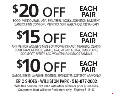 $20 off$15 off$10 offeach paireach paireach pairEcco, Munro Jewel, Ara, Beautifeel, Wolky, Johnston & Murphy, Dansko, Finn Comfort, Mephisto, Soft Walk Shoes or sandalsGabor, Rieker, La Plume, Trotters, SpringStep, Softspot, Aravonvaany men or women's men's or women's Naot, Mephisto, Clarks, Bostonian, Merrell, Vaneli, Ara, Vionic Allura, Timberland, Rockport, Sperry, SAS, Wolverine Shoes or sandals . With this coupon. Not valid with other offers or prior purchases. Coupon valid at Williston Park store only.Expires 6-16-17.
