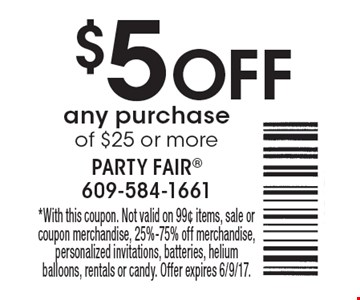 $5 OFF any purchase of $25 or more. *With this coupon. Not valid on 99¢ items, sale or coupon merchandise, 25%-75% off merchandise, personalized invitations, batteries, helium balloons, rentals or candy. Offer expires 6/9/17.