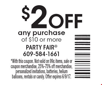 $2 OFF any purchase of $10 or more. *With this coupon. Not valid on 99¢ items, sale or coupon merchandise, 25%-75% off merchandise, personalized invitations, batteries, helium balloons, rentals or candy. Offer expires 6/9/17.